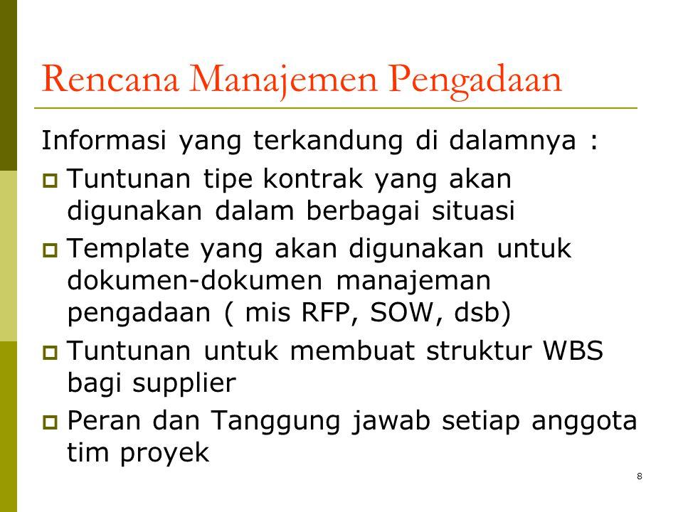 8 Rencana Manajemen Pengadaan Informasi yang terkandung di dalamnya :  Tuntunan tipe kontrak yang akan digunakan dalam berbagai situasi  Template yang akan digunakan untuk dokumen-dokumen manajeman pengadaan ( mis RFP, SOW, dsb)  Tuntunan untuk membuat struktur WBS bagi supplier  Peran dan Tanggung jawab setiap anggota tim proyek