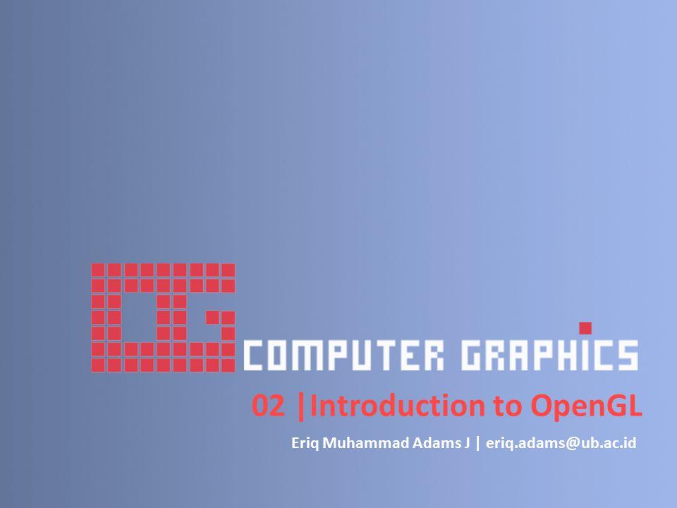 02 |Introduction to OpenGL Eriq Muhammad Adams J | eriq.adams@ub.ac.id