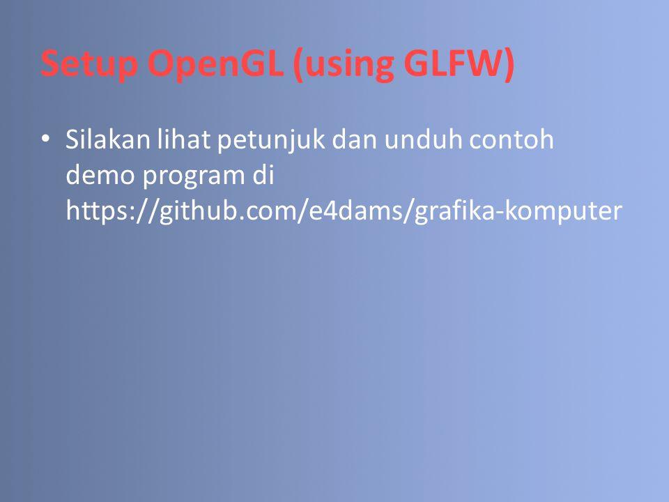 Setup OpenGL (using GLFW) Silakan lihat petunjuk dan unduh contoh demo program di https://github.com/e4dams/grafika-komputer