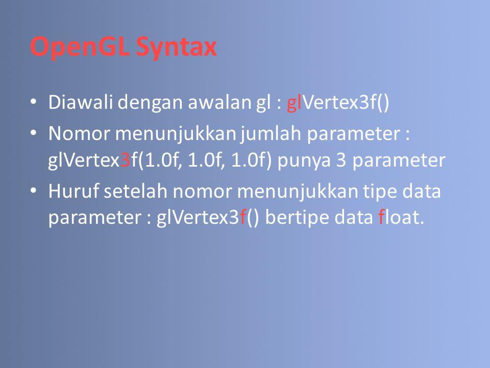 OpenGL Syntax Diawali dengan awalan gl : glVertex3f() Nomor menunjukkan jumlah parameter : glVertex3f(1.0f, 1.0f, 1.0f) punya 3 parameter Huruf setelah nomor menunjukkan tipe data parameter : glVertex3f() bertipe data float.