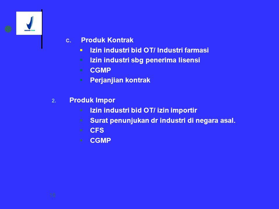 16 c. Produk Kontrak  Izin industri bid OT/ Industri farmasi  Izin industri sbg penerima lisensi  CGMP  Perjanjian kontrak 2. Produk Impor  Izin