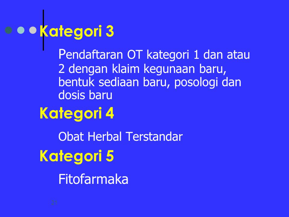 21 Kategori 3 P endaftaran OT kategori 1 dan atau 2 dengan klaim kegunaan baru, bentuk sediaan baru, posologi dan dosis baru Kategori 4 Obat Herbal Te