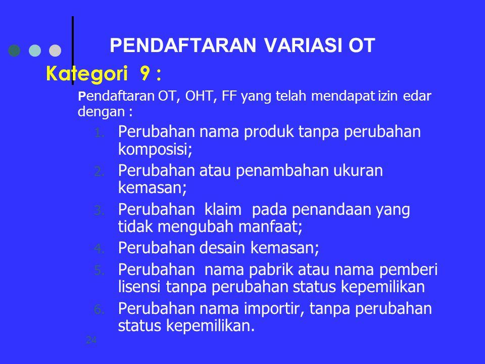 24 PENDAFTARAN VARIASI OT Kategori 9 : P endaftaran OT, OHT, FF yang telah mendapat izin edar dengan : 1. Perubahan nama produk tanpa perubahan kompos