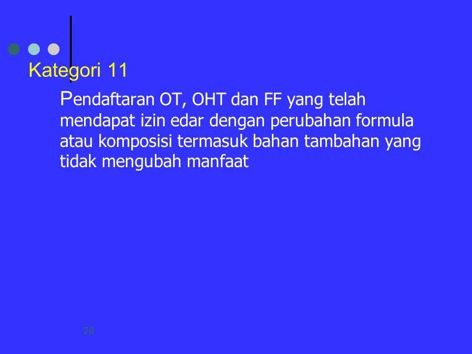26 Kategori 11 P endaftaran OT, OHT dan FF yang telah mendapat izin edar dengan perubahan formula atau komposisi termasuk bahan tambahan yang tidak me