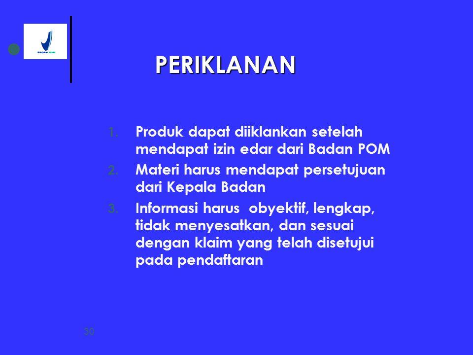 30 1. Produk dapat diiklankan setelah mendapat izin edar dari Badan POM 2. Materi harus mendapat persetujuan dari Kepala Badan 3. Informasi harus obye