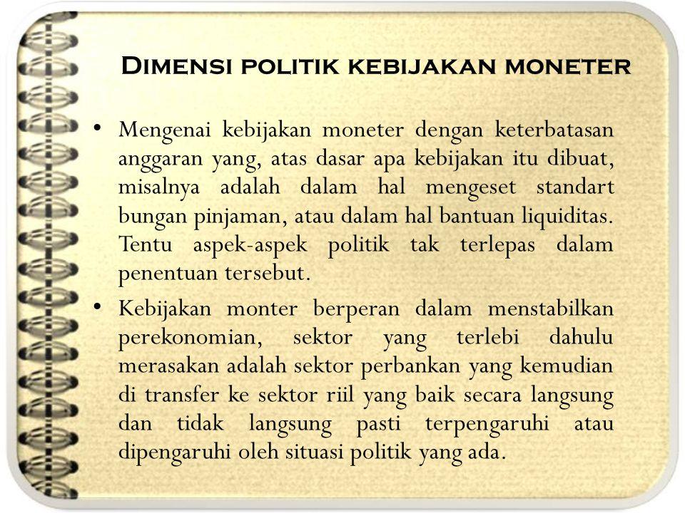 Dimensi politik kebijakan moneter Mengenai kebijakan moneter dengan keterbatasan anggaran yang, atas dasar apa kebijakan itu dibuat, misalnya adalah d