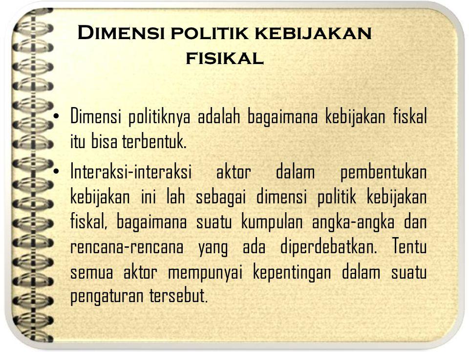 Dimensi politik kebijakan fisikal Dimensi politiknya adalah bagaimana kebijakan fiskal itu bisa terbentuk. Interaksi-interaksi aktor dalam pembentukan