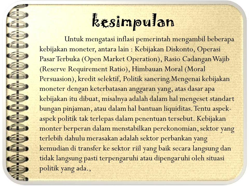 kesimpulan Untuk mengatasi inflasi pemerintah mengambil beberapa kebijakan moneter, antara lain : Kebijakan Diskonto, Operasi Pasar Terbuka (Open Mark