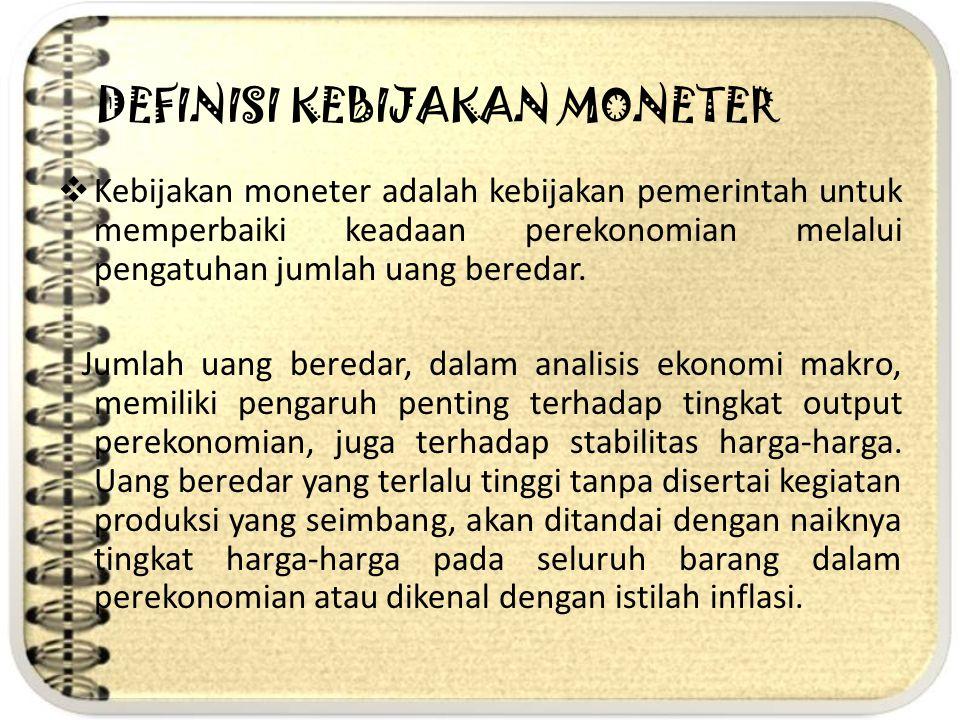 DEFINISI KEBIJAKAN MONETER  Kebijakan moneter adalah kebijakan pemerintah untuk memperbaiki keadaan perekonomian melalui pengatuhan jumlah uang bered