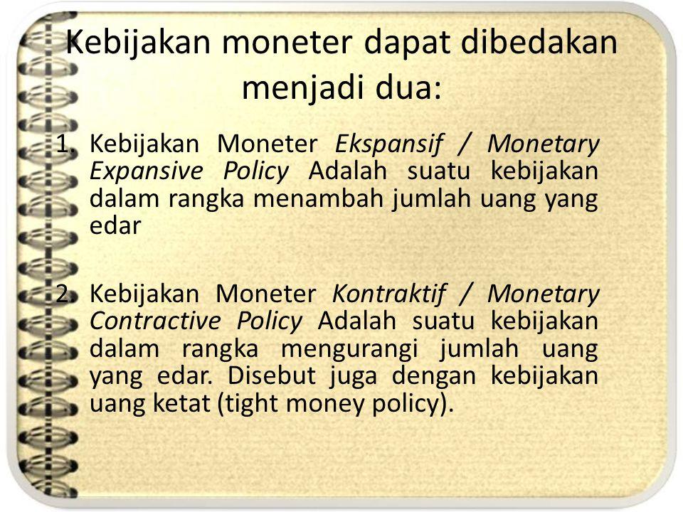Kebijakan moneter dapat dibedakan menjadi dua: 1.Kebijakan Moneter Ekspansif / Monetary Expansive Policy Adalah suatu kebijakan dalam rangka menambah
