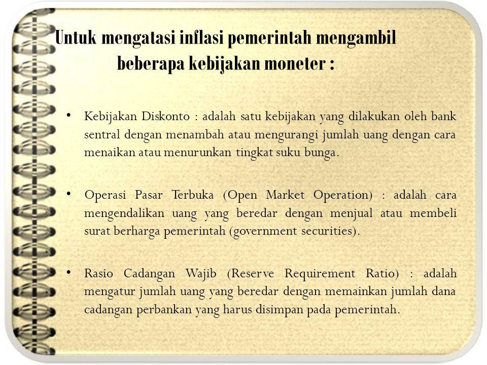 Untuk mengatasi inflasi pemerintah mengambil beberapa kebijakan moneter : Kebijakan Diskonto : adalah satu kebijakan yang dilakukan oleh bank sentral