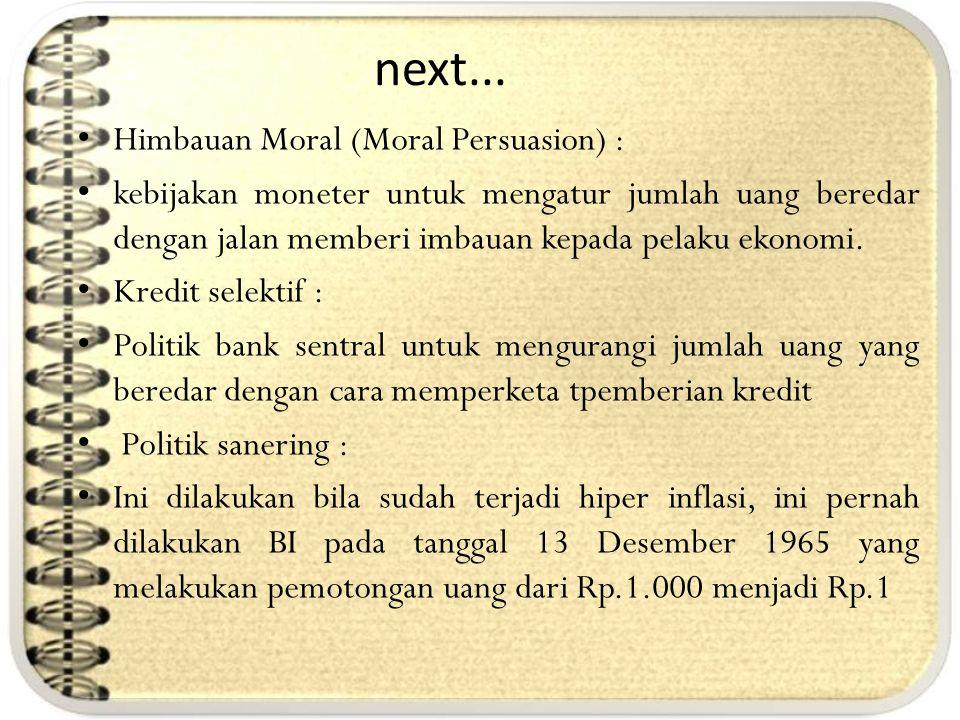 next... Himbauan Moral (Moral Persuasion) : kebijakan moneter untuk mengatur jumlah uang beredar dengan jalan memberi imbauan kepada pelaku ekonomi. K