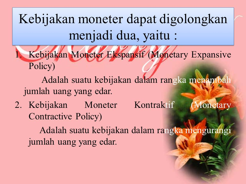 Kebijakan moneter dapat digolongkan menjadi dua, yaitu : 1.Kebijakan Moneter Ekspansif (Monetary Expansive Policy) Adalah suatu kebijakan dalam rangka