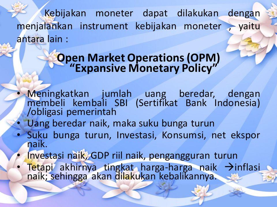 "Kebijakan moneter dapat dilakukan dengan menjalankan instrument kebijakan moneter, yaitu antara lain : Open Market Operations (OPM) ""Expansive Monetar"