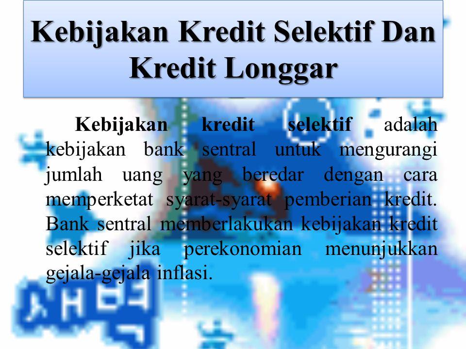Kebijakan Kredit Selektif Dan Kredit Longgar Kebijakan kredit selektif adalah kebijakan bank sentral untuk mengurangi jumlah uang yang beredar dengan
