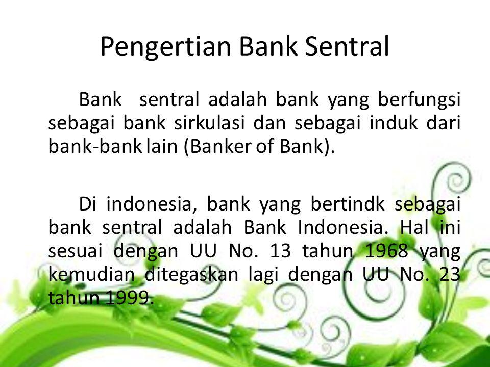 Pengertian Bank Sentral Bank sentral adalah bank yang berfungsi sebagai bank sirkulasi dan sebagai induk dari bank-bank lain (Banker of Bank). Di indo