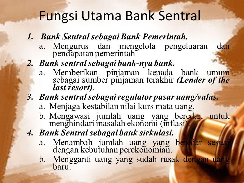 Fungsi Utama Bank Sentral 1.Bank Sentral sebagai Bank Pemerintah. a.Mengurus dan mengelola pengeluaran dan pendapatan pemerintah 2.Bank sentral sebaga