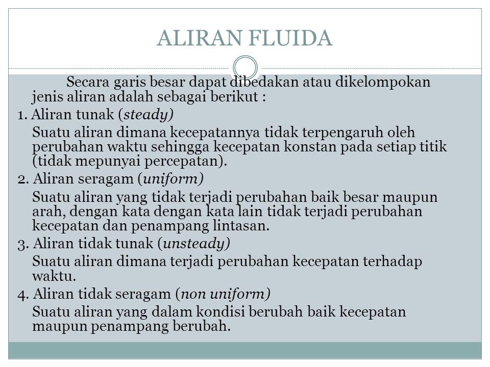 ALIRAN FLUIDA Secara garis besar dapat dibedakan atau dikelompokan jenis aliran adalah sebagai berikut : 1. Aliran tunak (steady) Suatu aliran dimana