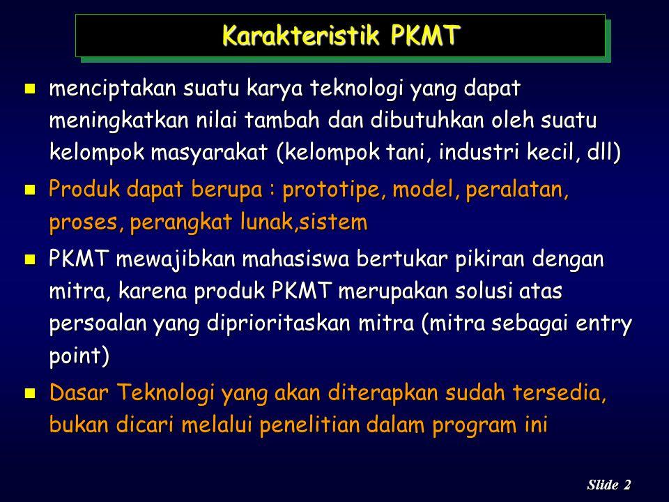 2 2 Slide Karakteristik PKMT n menciptakan suatu karya teknologi yang dapat meningkatkan nilai tambah dan dibutuhkan oleh suatu kelompok masyarakat (kelompok tani, industri kecil, dll) n Produk dapat berupa : prototipe, model, peralatan, proses, perangkat lunak,sistem n PKMT mewajibkan mahasiswa bertukar pikiran dengan mitra, karena produk PKMT merupakan solusi atas persoalan yang diprioritaskan mitra (mitra sebagai entry point) n Dasar Teknologi yang akan diterapkan sudah tersedia, bukan dicari melalui penelitian dalam program ini