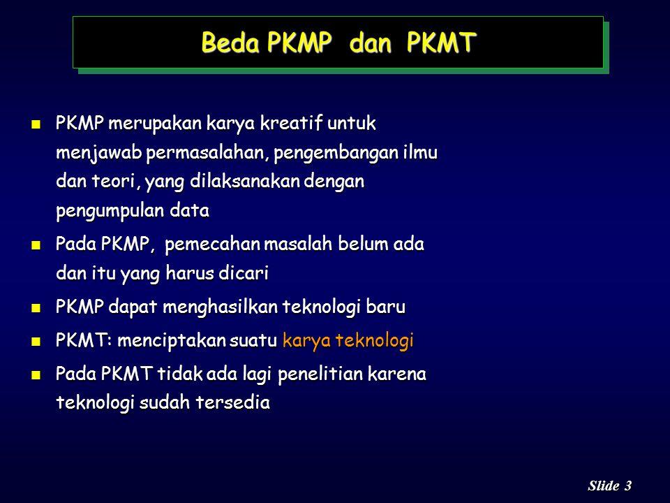 3 3 Slide n PKMP merupakan karya kreatif untuk menjawab permasalahan, pengembangan ilmu dan teori, yang dilaksanakan dengan pengumpulan data n Pada PKMP, pemecahan masalah belum ada dan itu yang harus dicari n PKMP dapat menghasilkan teknologi baru n PKMT: menciptakan suatu karya teknologi n Pada PKMT tidak ada lagi penelitian karena teknologi sudah tersedia Beda PKMP dan PKMT