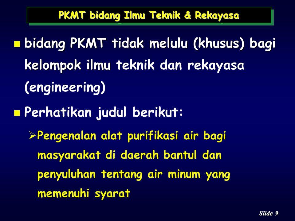 9 9 Slide n bidang PKMT tidak melulu (khusus) bagi kelompok ilmu n bidang PKMT tidak melulu (khusus) bagi kelompok ilmu teknik dan rekayasa (engineering) n n Perhatikan judul berikut:   Pengenalan alat purifikasi air bagi masyarakat di daerah bantul dan penyuluhan tentang air minum yang memenuhi syarat PKMT bidang Ilmu Teknik & Rekayasa