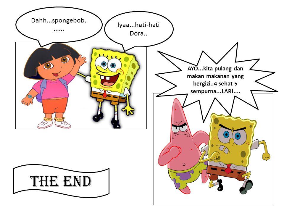 Dahh...spongebob....... Iyaa...hati-hati Dora.. AYO...kita pulang dan makan makanan yang bergizi..4 sehat 5 sempurna...LARI.... The End