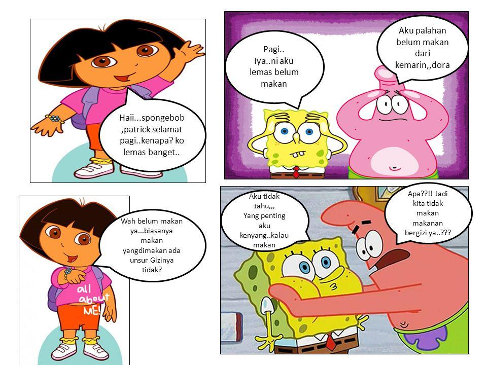 Haii...spongebob,patrick selamat pagi..kenapa? ko lemas banget.. Pagi.. Iya..ni aku lemas belum makan Aku palahan belum makan dari kemarin,,dora Wah b