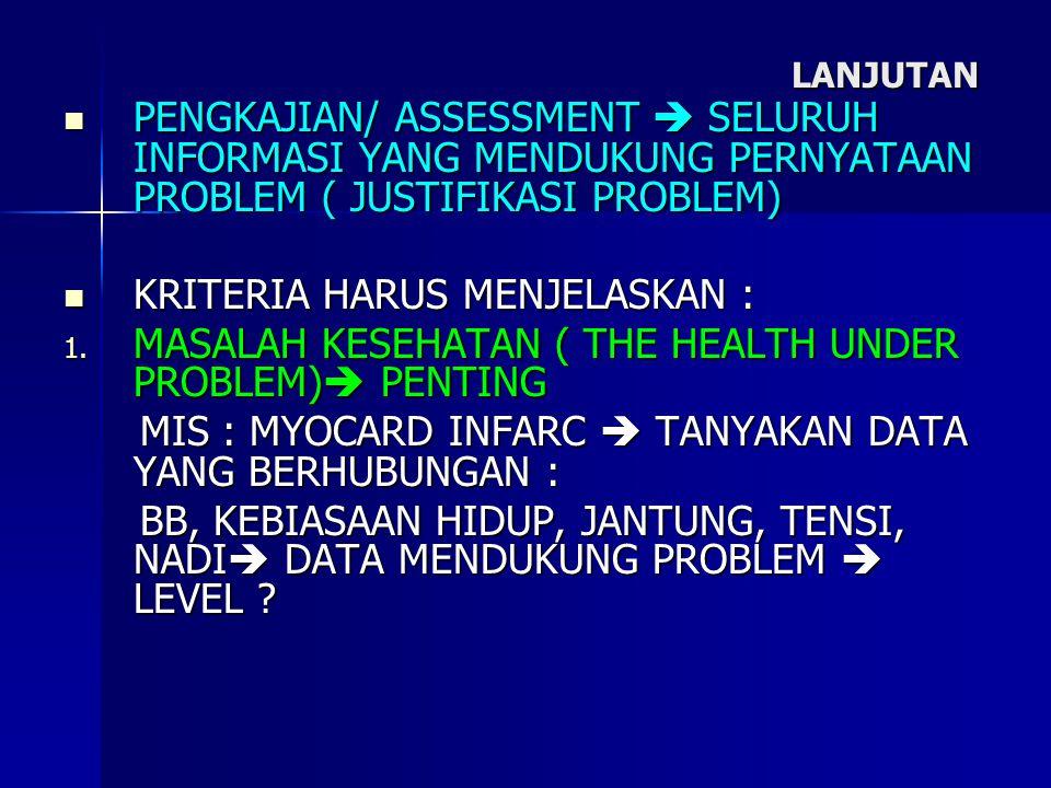 LANJUTAN PENGKAJIAN/ ASSESSMENT  SELURUH INFORMASI YANG MENDUKUNG PERNYATAAN PROBLEM ( JUSTIFIKASI PROBLEM) PENGKAJIAN/ ASSESSMENT  SELURUH INFORMAS