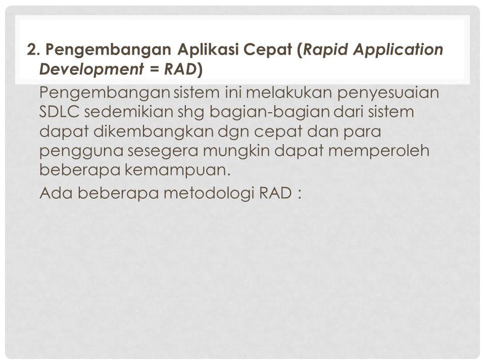2. Pengembangan Aplikasi Cepat ( Rapid Application Development = RAD ) Pengembangan sistem ini melakukan penyesuaian SDLC sedemikian shg bagian-bagian