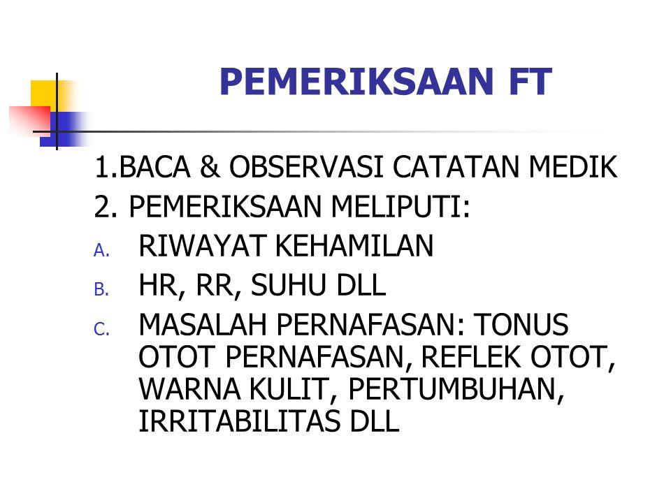 PEMERIKSAAN FT 1.BACA & OBSERVASI CATATAN MEDIK 2. PEMERIKSAAN MELIPUTI: A. RIWAYAT KEHAMILAN B. HR, RR, SUHU DLL C. MASALAH PERNAFASAN: TONUS OTOT PE