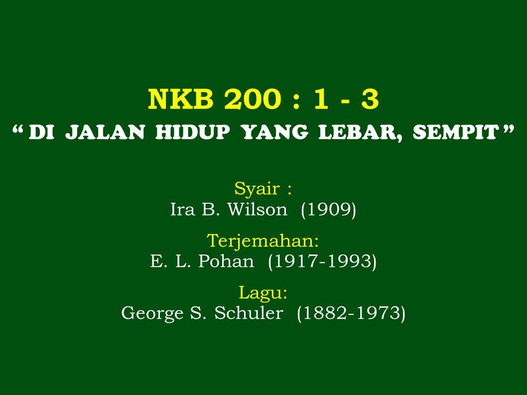 """NKB 200 : 1 - 3 """" DI JALAN HIDUP YANG LEBAR, SEMPIT """" Syair : Ira B. Wilson (1909) Terjemahan: E. L. Pohan (1917-1993) Lagu: George S. Schuler (1882-1"""