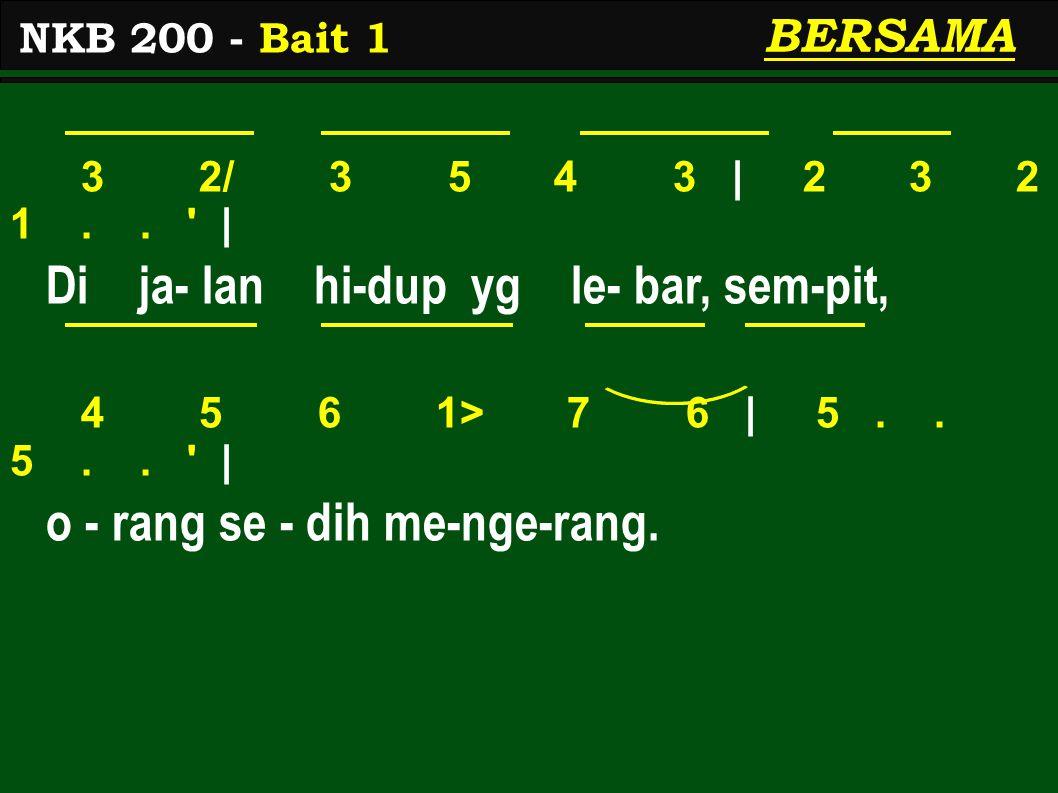 3 2/ 3 5 4 3 | 2 3 2 1.. ' | Di ja- lan hi-dup yg le- bar, sem-pit, 4 5 6 1> 7 6 | 5.. 5.. ' | o - rang se - dih me-nge-rang. NKB 200 - Bait 1 BERSAMA