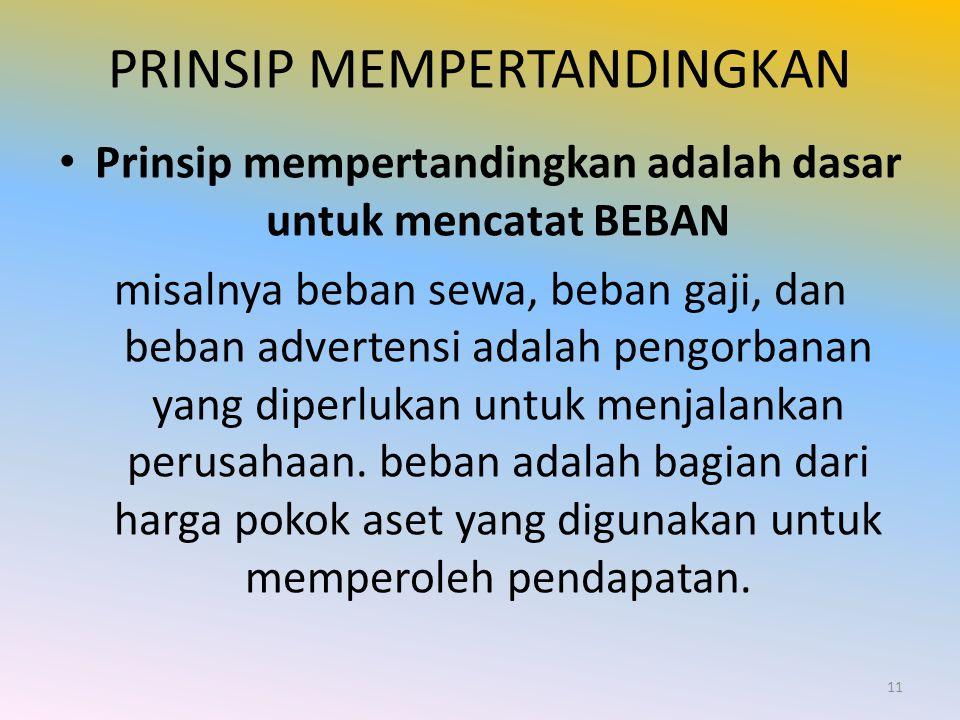 PRINSIP MEMPERTANDINGKAN Prinsip mempertandingkan adalah dasar untuk mencatat BEBAN misalnya beban sewa, beban gaji, dan beban advertensi adalah pengo