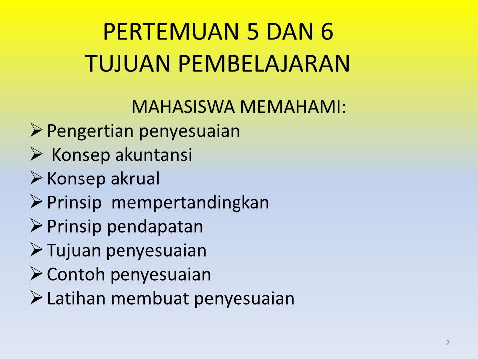 PERTEMUAN 5 DAN 6 TUJUAN PEMBELAJARAN MAHASISWA MEMAHAMI:  Pengertian penyesuaian  Konsep akuntansi  Konsep akrual  Prinsip mempertandingkan  Pri