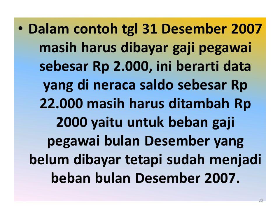 Dalam contoh tgl 31 Desember 2007 masih harus dibayar gaji pegawai sebesar Rp 2.000, ini berarti data yang di neraca saldo sebesar Rp 22.000 masih har