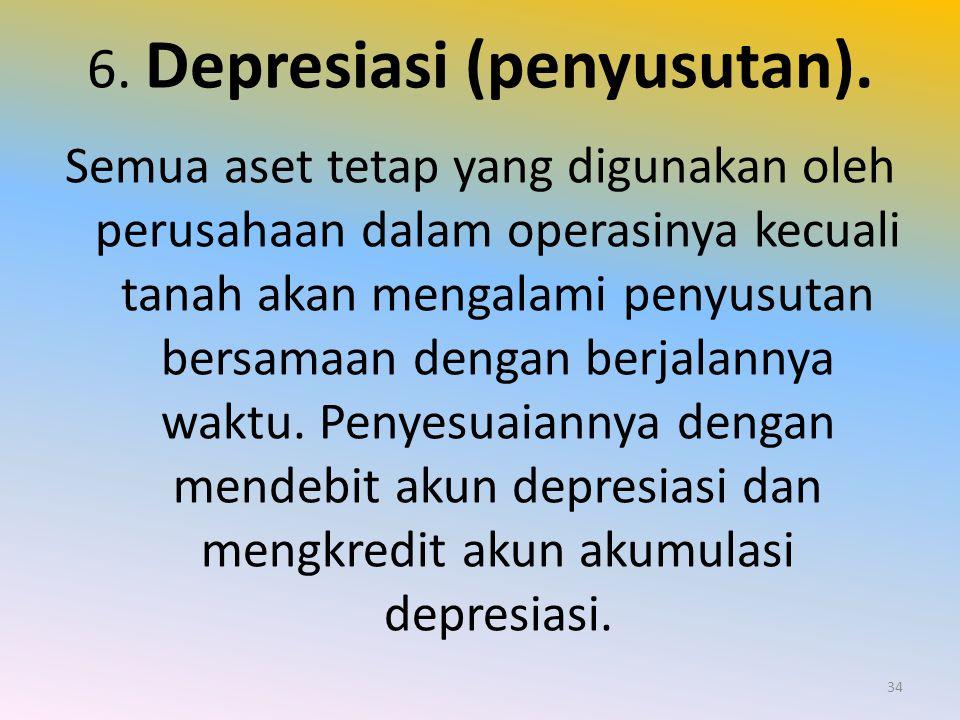 6. Depresiasi (penyusutan). Semua aset tetap yang digunakan oleh perusahaan dalam operasinya kecuali tanah akan mengalami penyusutan bersamaan dengan
