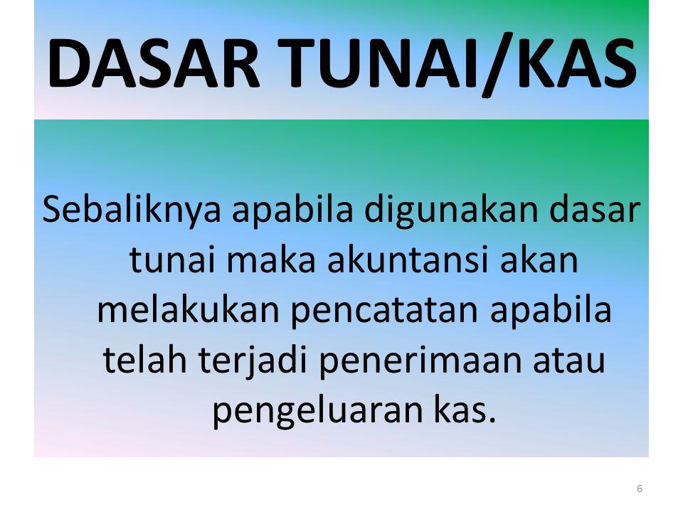 DASAR TUNAI/KAS Sebaliknya apabila digunakan dasar tunai maka akuntansi akan melakukan pencatatan apabila telah terjadi penerimaan atau pengeluaran ka