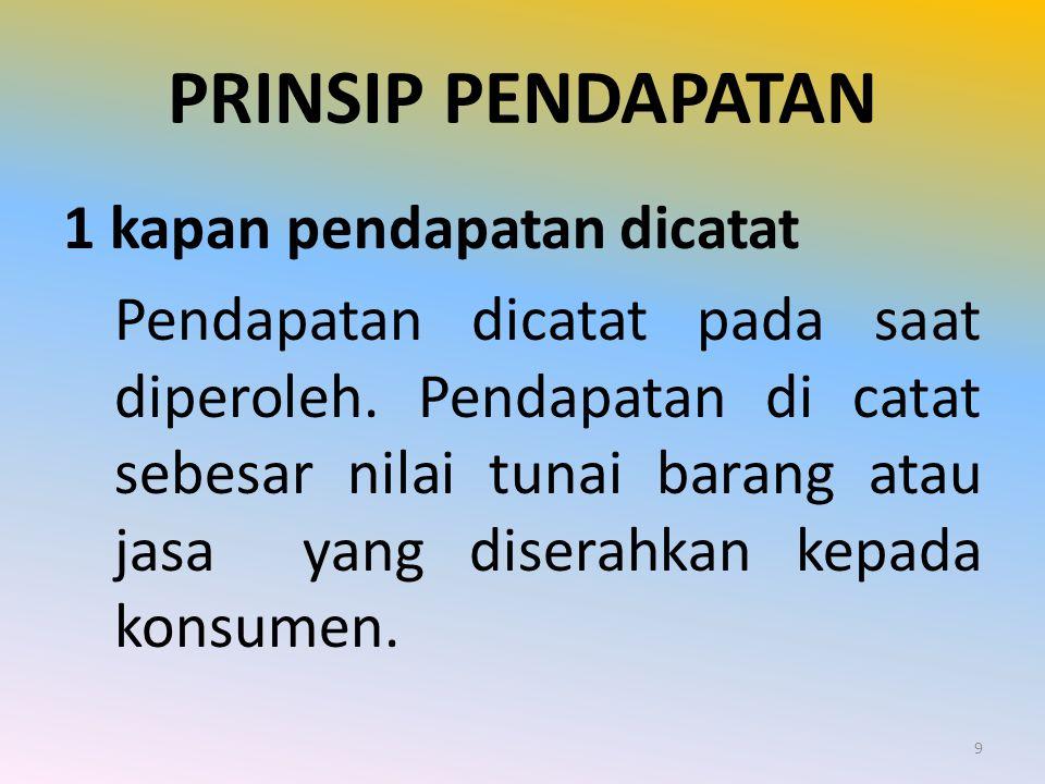 PRINSIP PENDAPATAN 1 kapan pendapatan dicatat Pendapatan dicatat pada saat diperoleh. Pendapatan di catat sebesar nilai tunai barang atau jasa yang di
