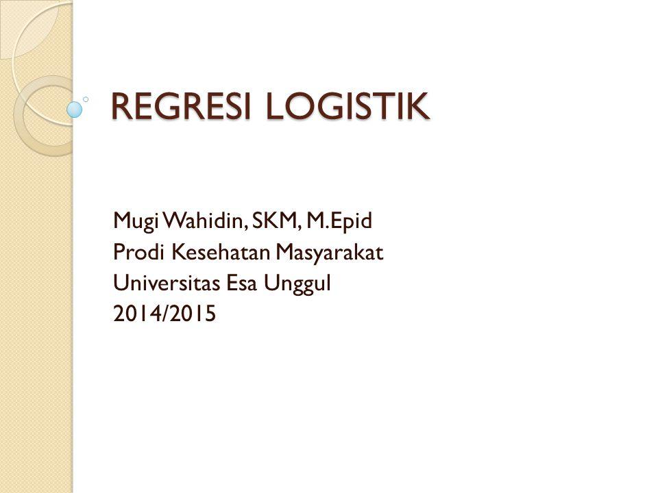 REGRESI LOGISTIK Mugi Wahidin, SKM, M.Epid Prodi Kesehatan Masyarakat Universitas Esa Unggul 2014/2015