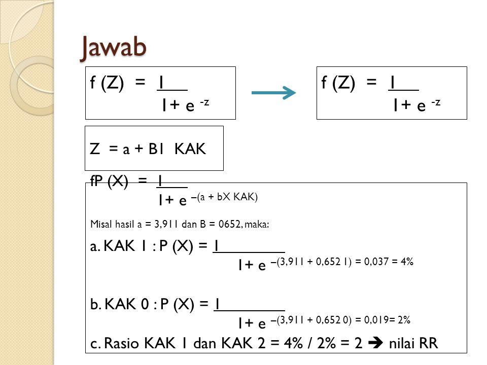 Jawab f (Z) = 1 1+ e -z f (Z) = 1 1+ e -z Z = a + B1 KAK fP (X) = 1 1+ e –(a + bX KAK) Misal hasil a = 3,911 dan B = 0652, maka: a. KAK 1 : P (X) = 1