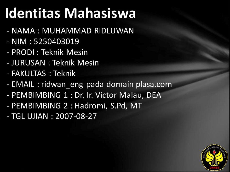 Identitas Mahasiswa - NAMA : MUHAMMAD RIDLUWAN - NIM : 5250403019 - PRODI : Teknik Mesin - JURUSAN : Teknik Mesin - FAKULTAS : Teknik - EMAIL : ridwan_eng pada domain plasa.com - PEMBIMBING 1 : Dr.
