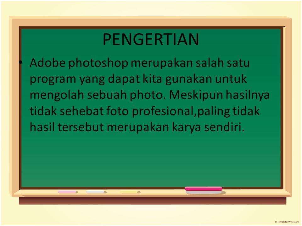 PENGERTIAN Adobe photoshop merupakan salah satu program yang dapat kita gunakan untuk mengolah sebuah photo. Meskipun hasilnya tidak sehebat foto prof