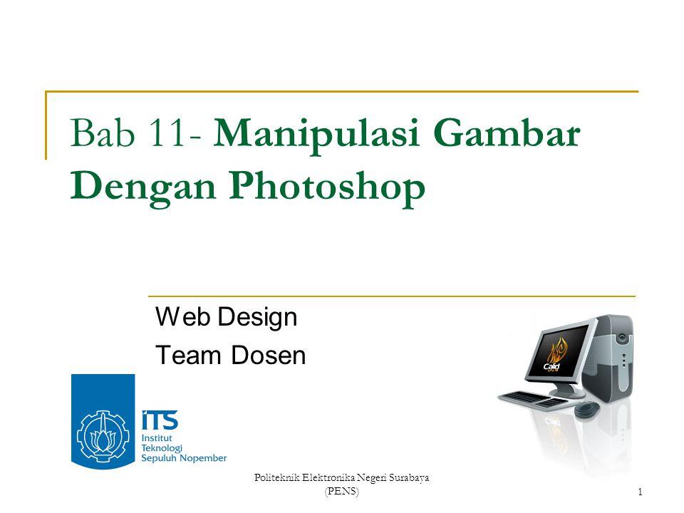Politeknik Elektronika Negeri Surabaya (PENS)1 Bab 11- Manipulasi Gambar Dengan Photoshop Web Design Team Dosen