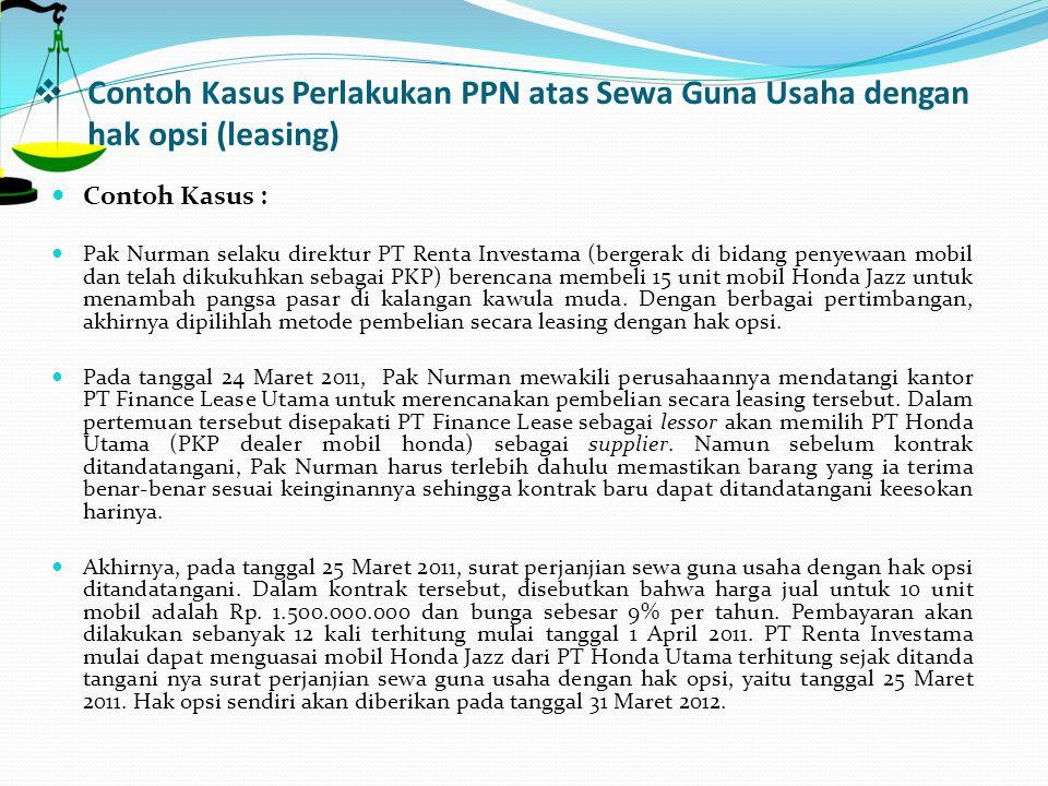  Contoh Kasus Perlakukan PPN atas Sewa Guna Usaha dengan hak opsi (leasing) Contoh Kasus : Pak Nurman selaku direktur PT Renta Investama (bergerak di
