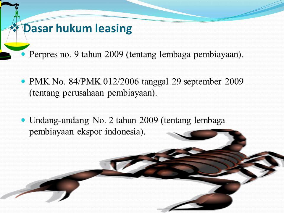  Dasar hukum leasing Perpres no. 9 tahun 2009 (tentang lembaga pembiayaan). PMK No. 84/PMK.012/2006 tanggal 29 september 2009 (tentang perusahaan pem