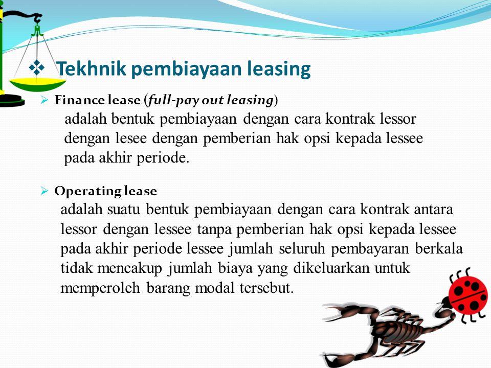  Tekhnik pembiayaan leasing  Finance lease (full-pay out leasing ) adalah bentuk pembiayaan dengan cara kontrak lessor dengan lesee dengan pemberian
