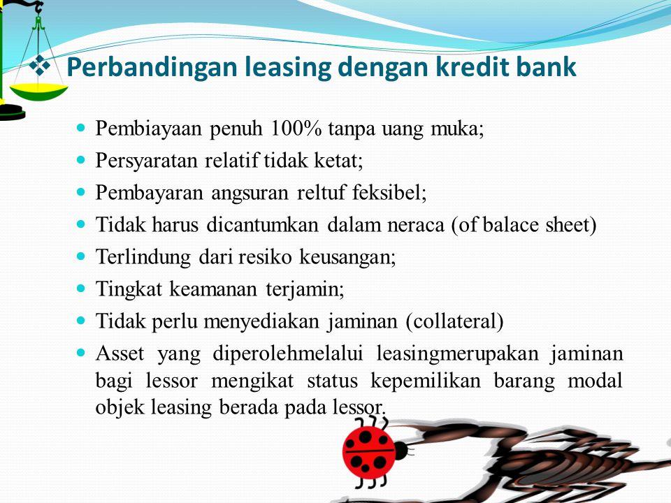  Perbandingan leasing dengan kredit bank Pembiayaan penuh 100% tanpa uang muka; Persyaratan relatif tidak ketat; Pembayaran angsuran reltuf feksibel;