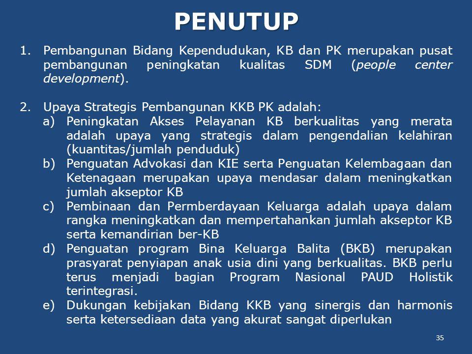 PENUTUP 35 1.Pembangunan Bidang Kependudukan, KB dan PK merupakan pusat pembangunan peningkatan kualitas SDM (people center development).