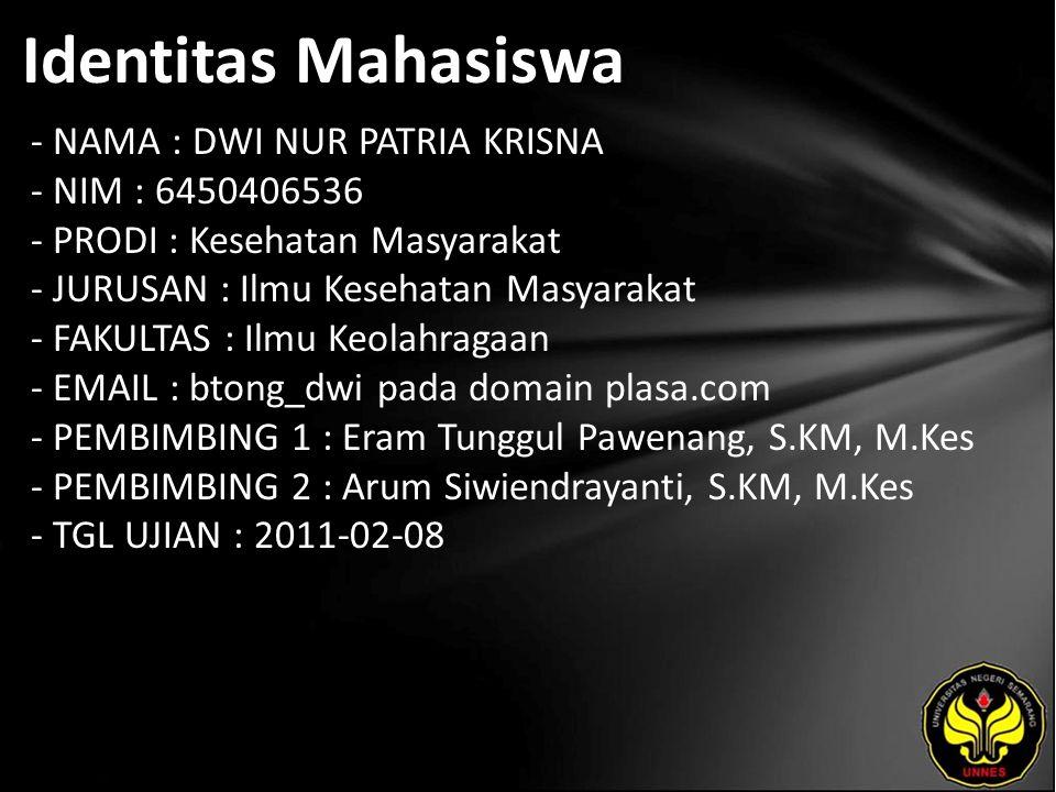Identitas Mahasiswa - NAMA : DWI NUR PATRIA KRISNA - NIM : 6450406536 - PRODI : Kesehatan Masyarakat - JURUSAN : Ilmu Kesehatan Masyarakat - FAKULTAS : Ilmu Keolahragaan - EMAIL : btong_dwi pada domain plasa.com - PEMBIMBING 1 : Eram Tunggul Pawenang, S.KM, M.Kes - PEMBIMBING 2 : Arum Siwiendrayanti, S.KM, M.Kes - TGL UJIAN : 2011-02-08
