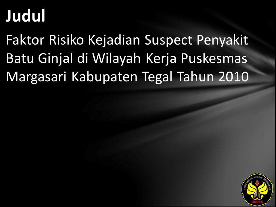 Judul Faktor Risiko Kejadian Suspect Penyakit Batu Ginjal di Wilayah Kerja Puskesmas Margasari Kabupaten Tegal Tahun 2010